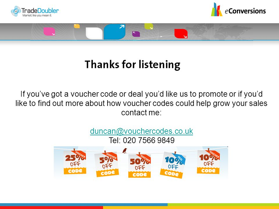 If you've got a voucher code or deal you'd like us to promote or if you'd like to find out more about how voucher codes could help grow your sales contact me: duncan@vouchercodes.co.uk duncan@vouchercodes.co.uk Tel: 020 7566 9849