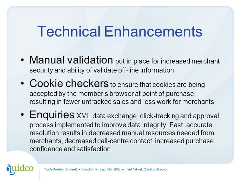 Technical Enhancements Manual validation put in place for increased merchant security and ability of validate off-line information Cookie checkers to ensure that cookies are being accepted by the member's browser at point of purchase, resulting in fewer untracked sales and less work for merchants Enquiries XML data exchange, click-tracking and approval process implemented to improve data integrity.