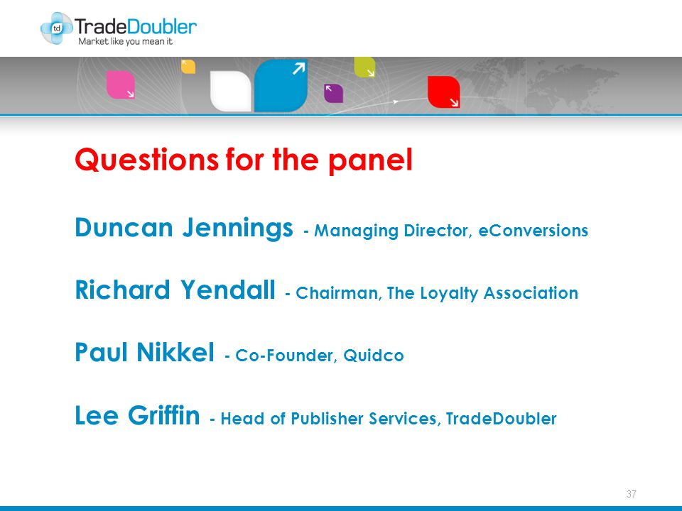 37 Questions for the panel Duncan Jennings - Managing Director, eConversions Richard Yendall - Chairman, The Loyalty Association Paul Nikkel - Co-Founder, Quidco Lee Griffin - Head of Publisher Services, TradeDoubler