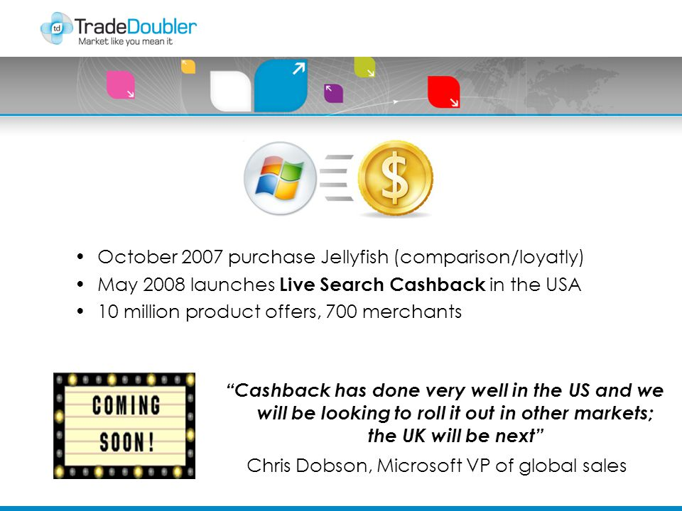 October 2007 purchase Jellyfish (comparison/loyatly) May 2008 launches Live Search Cashback in the USA 10 million product offers, 700 merchants Cashback has done very well in the US and we will be looking to roll it out in other markets; the UK will be next Chris Dobson, Microsoft VP of global sales