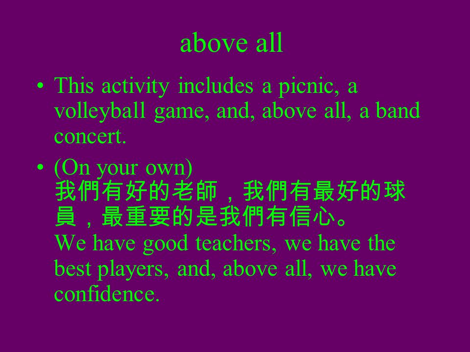 above all This activity includes a picnic, a volleyball game, and, above all, a band concert. (On your own) 我們有好的老師,我們有最好的球 員,最重要的是我們有信心。 We have good