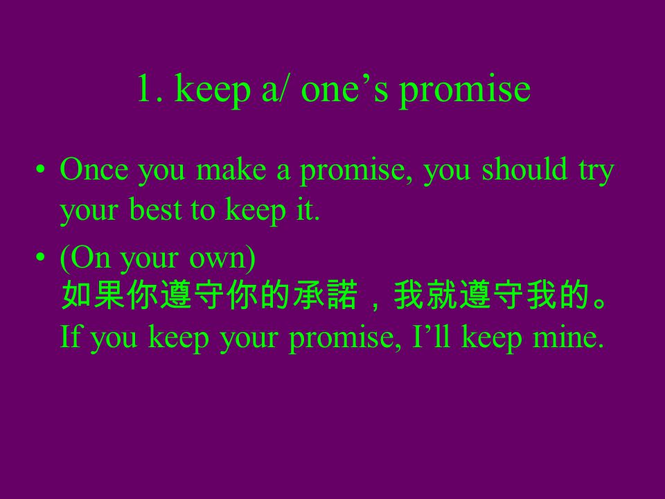 1. keep a/ one's promise Once you make a promise, you should try your best to keep it. (On your own) 如果你遵守你的承諾,我就遵守我的。 If you keep your promise, I'll