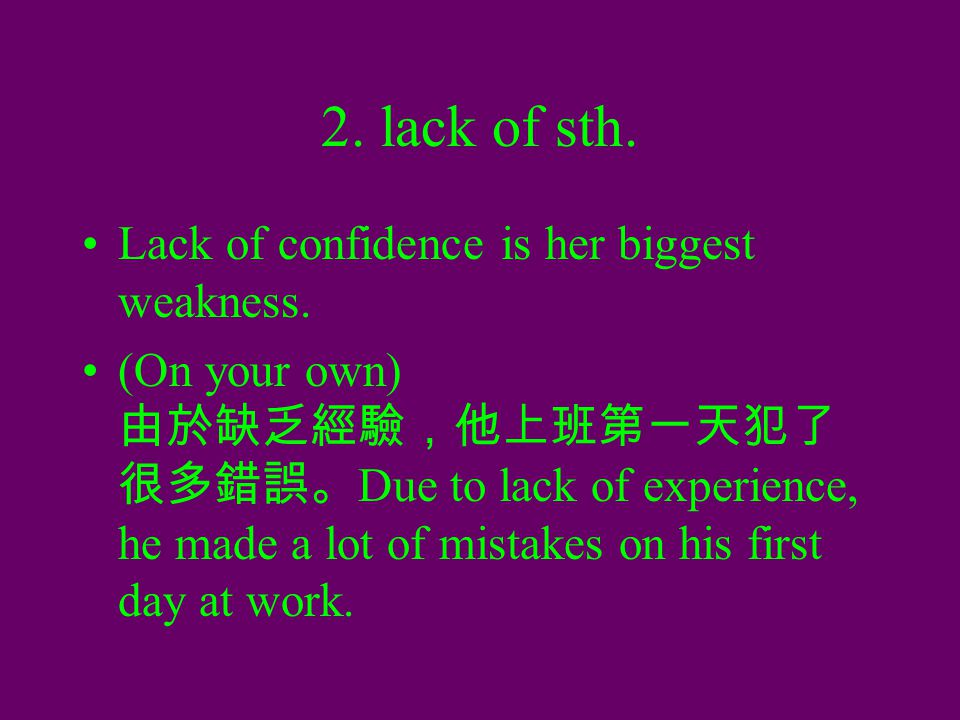 2. lack of sth. Lack of confidence is her biggest weakness. (On your own) 由於缺乏經驗,他上班第一天犯了 很多錯誤。 Due to lack of experience, he made a lot of mistakes o