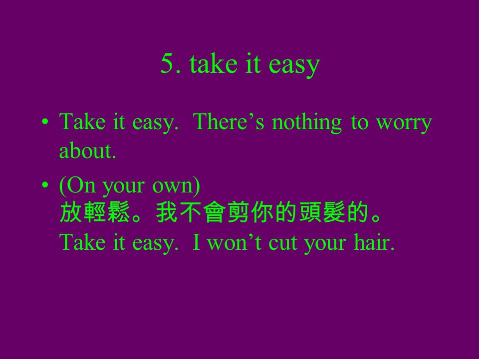 5. take it easy Take it easy. There's nothing to worry about. (On your own) 放輕鬆。我不會剪你的頭髮的。 Take it easy. I won't cut your hair.
