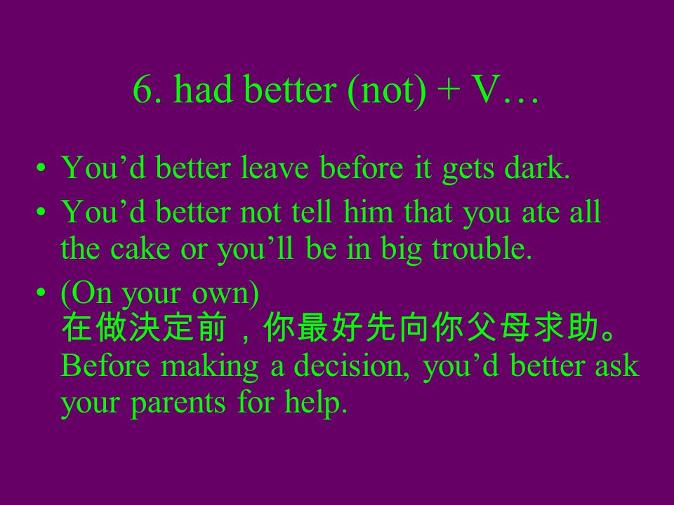6. had better (not) + V… You'd better leave before it gets dark. You'd better not tell him that you ate all the cake or you'll be in big trouble. (On