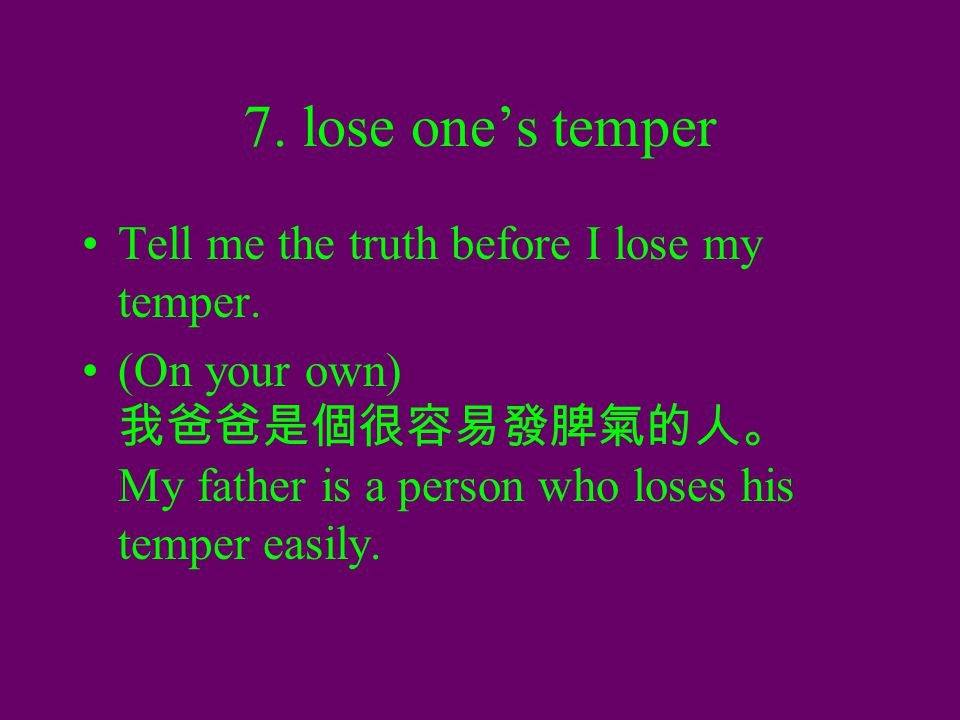 7. lose one's temper Tell me the truth before I lose my temper. (On your own) 我爸爸是個很容易發脾氣的人。 My father is a person who loses his temper easily.