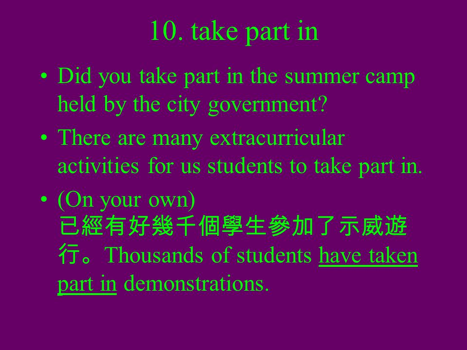 10. take part in Did you take part in the summer camp held by the city government? There are many extracurricular activities for us students to take p