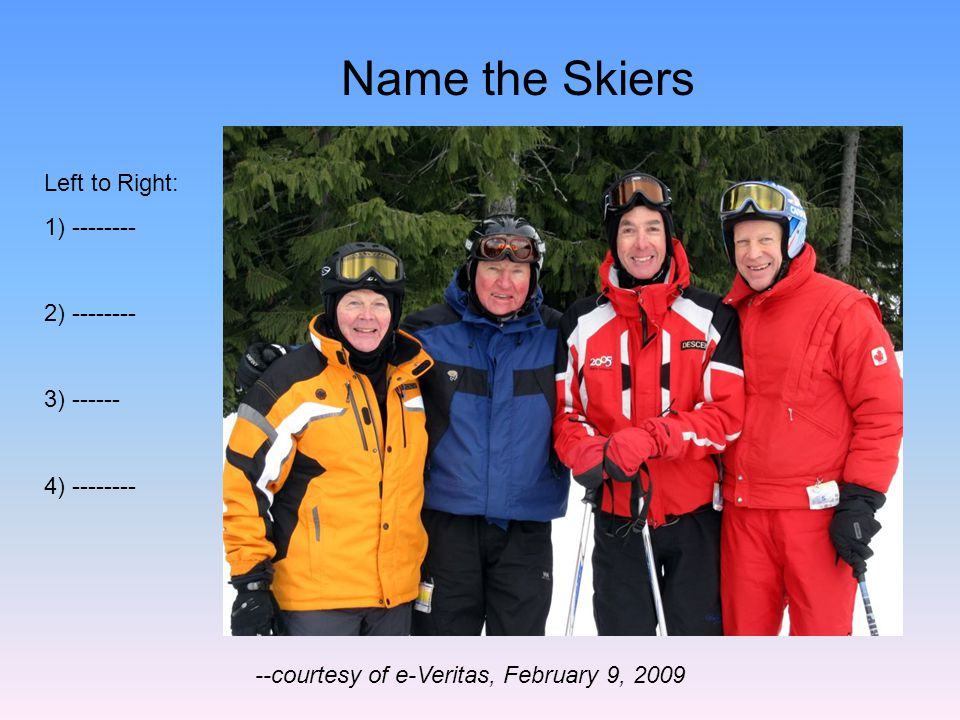 Name the Skiers --courtesy of e-Veritas, February 9, 2009 Left to Right: 1) -------- 2) -------- 3) ------ 4) --------