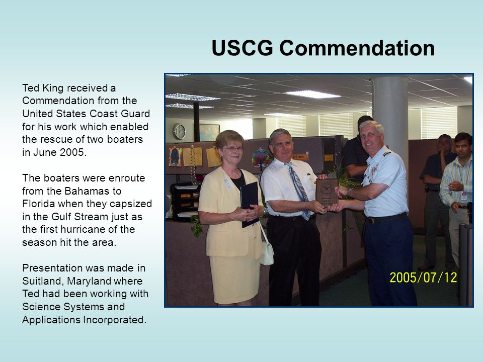 USCG Commendation Ted King received a Commendation from the United States Coast Guard for his work which enabled the rescue of two boaters in June 2005.