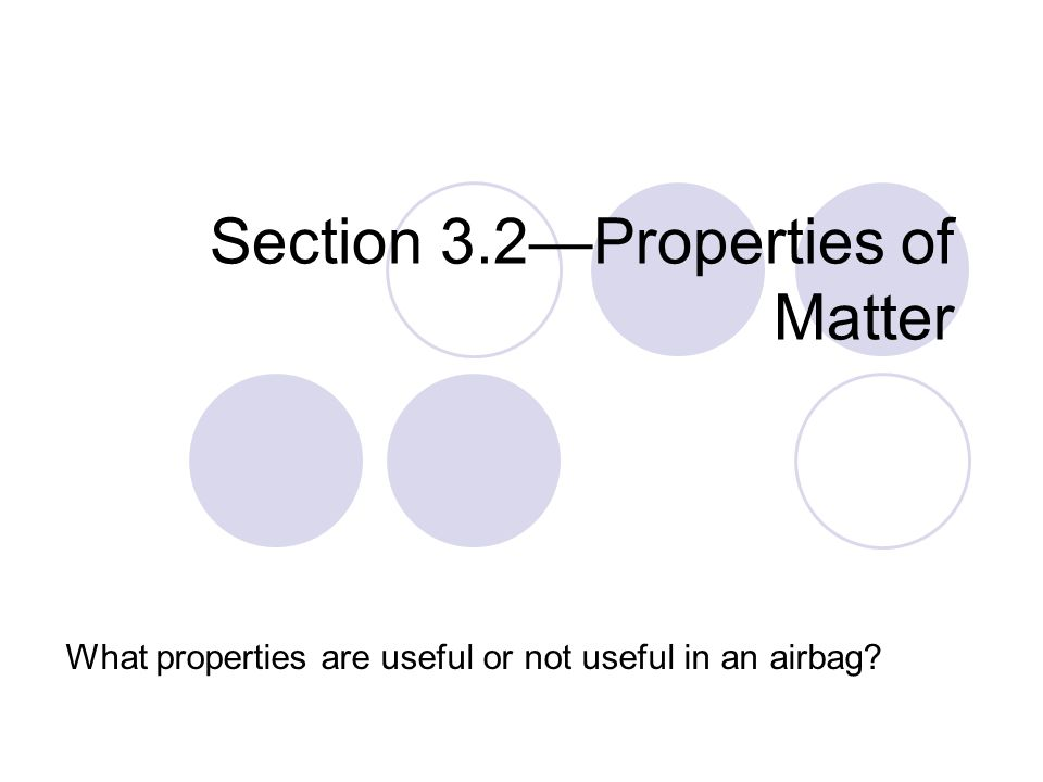 Section 3.2—Properties of Matter What properties are useful or not useful in an airbag?
