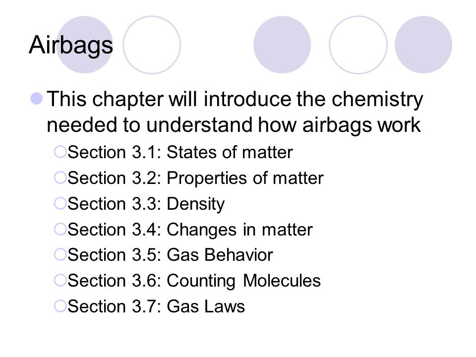 Airbags This chapter will introduce the chemistry needed to understand how airbags work  Section 3.1: States of matter  Section 3.2: Properties of matter  Section 3.3: Density  Section 3.4: Changes in matter  Section 3.5: Gas Behavior  Section 3.6: Counting Molecules  Section 3.7: Gas Laws