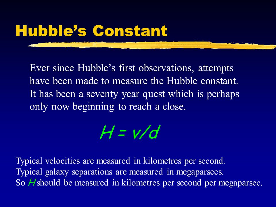 Hubble's Constant Ever since Hubble's first observations, attempts have been made to measure the Hubble constant. It has been a seventy year quest whi