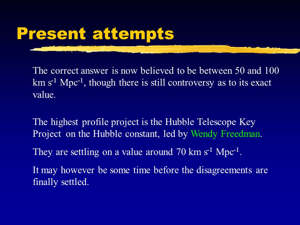 Present attempts The correct answer is now believed to be between 50 and 100 km s -1 Mpc -1, though there is still controversy as to its exact value.