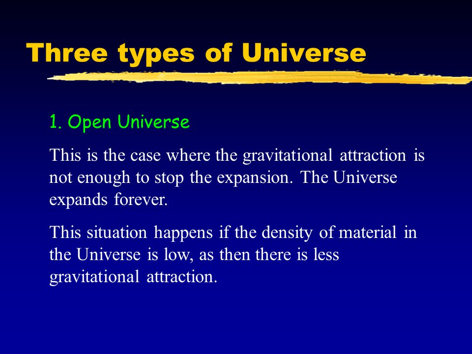 Three types of Universe 1. Open Universe This is the case where the gravitational attraction is not enough to stop the expansion. The Universe expands