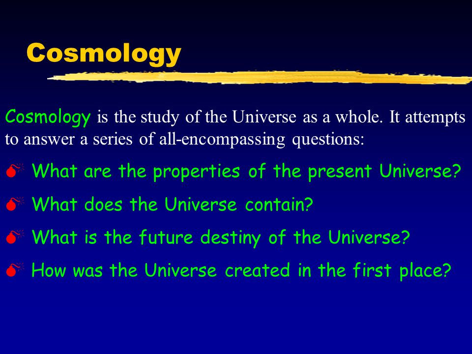 Cosmology Cosmology is the study of the Universe as a whole. It attempts to answer a series of all-encompassing questions: M What are the properties o