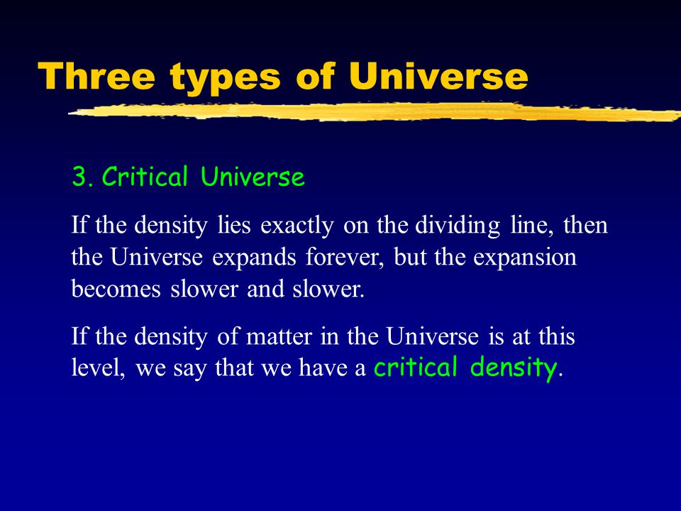 Three types of Universe 3. Critical Universe If the density lies exactly on the dividing line, then the Universe expands forever, but the expansion be