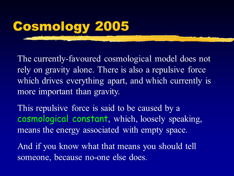 Cosmology 2005 The currently-favoured cosmological model does not rely on gravity alone.