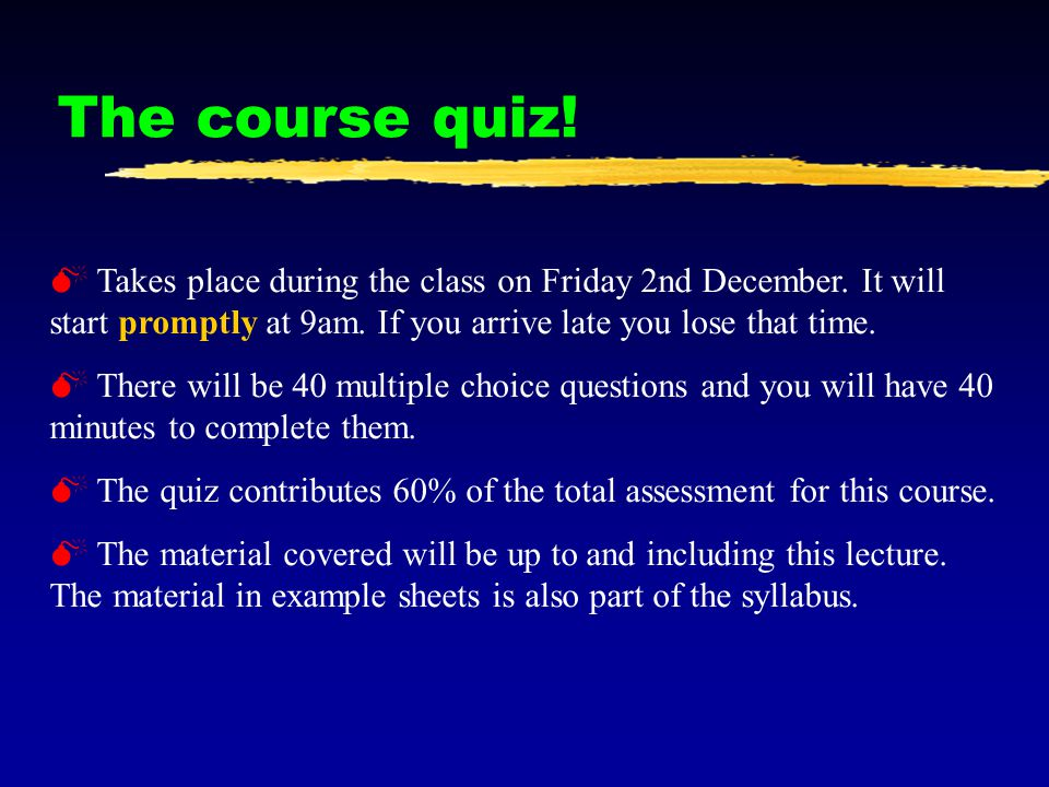 The course quiz.M Takes place during the class on Friday 2nd December.