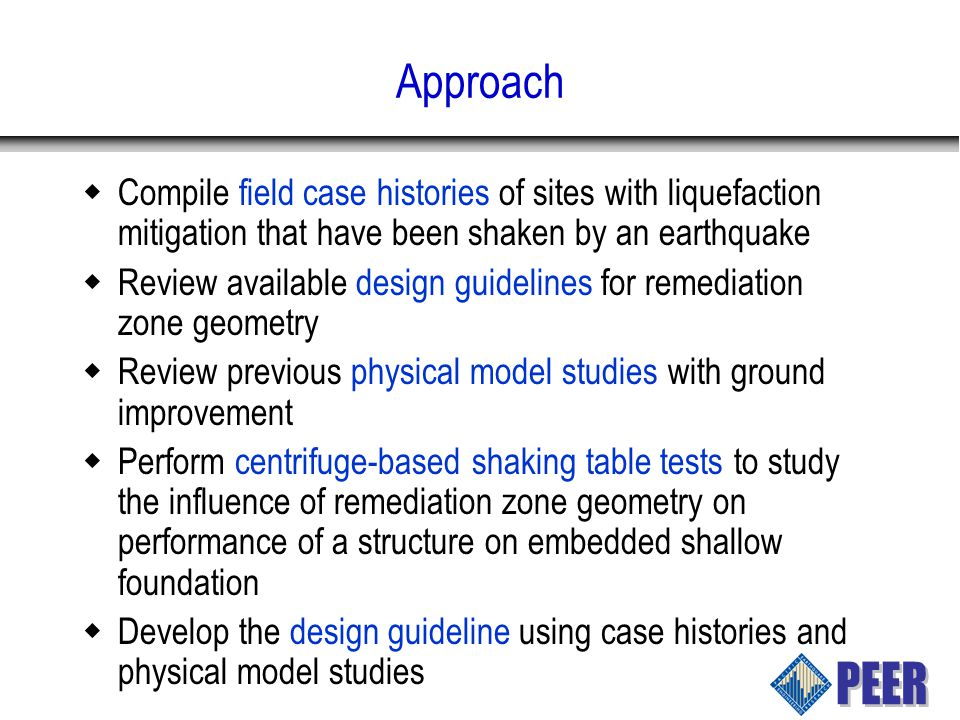 Approach  Compile field case histories of sites with liquefaction mitigation that have been shaken by an earthquake  Review available design guidelines for remediation zone geometry  Review previous physical model studies with ground improvement  Perform centrifuge-based shaking table tests to study the influence of remediation zone geometry on performance of a structure on embedded shallow foundation  Develop the design guideline using case histories and physical model studies