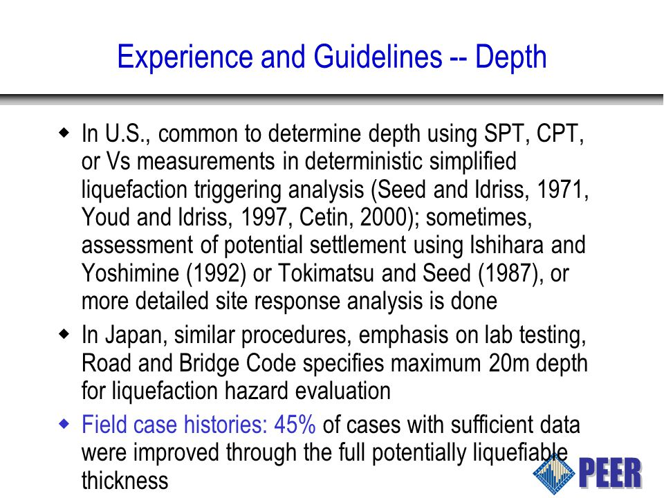 Experience and Guidelines -- Depth  In U.S., common to determine depth using SPT, CPT, or Vs measurements in deterministic simplified liquefaction triggering analysis (Seed and Idriss, 1971, Youd and Idriss, 1997, Cetin, 2000); sometimes, assessment of potential settlement using Ishihara and Yoshimine (1992) or Tokimatsu and Seed (1987), or more detailed site response analysis is done  In Japan, similar procedures, emphasis on lab testing, Road and Bridge Code specifies maximum 20m depth for liquefaction hazard evaluation  Field case histories: 45% of cases with sufficient data were improved through the full potentially liquefiable thickness