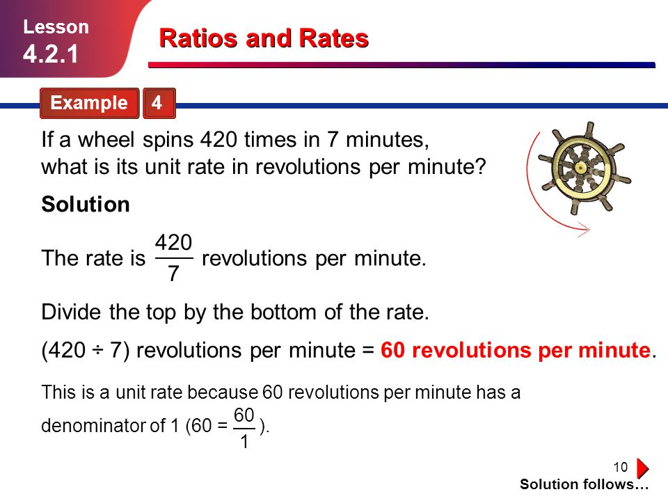 10 Ratios and Rates Example 4 Solution follows… Lesson 4.2.1 If a wheel spins 420 times in 7 minutes, what is its unit rate in revolutions per minute?