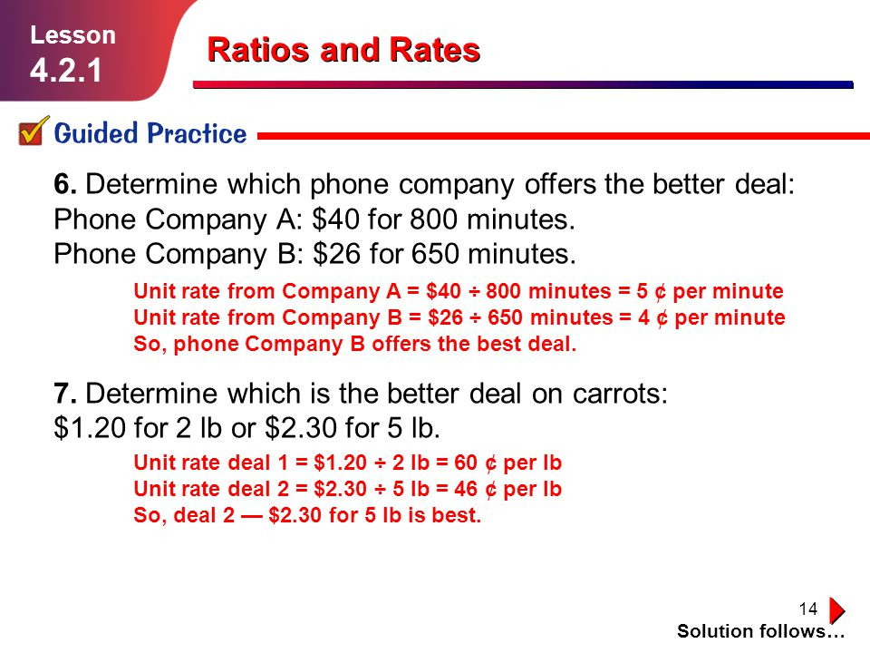14 Ratios and Rates Guided Practice Solution follows… Lesson 4.2.1 6. Determine which phone company offers the better deal: Phone Company A: $40 for 8