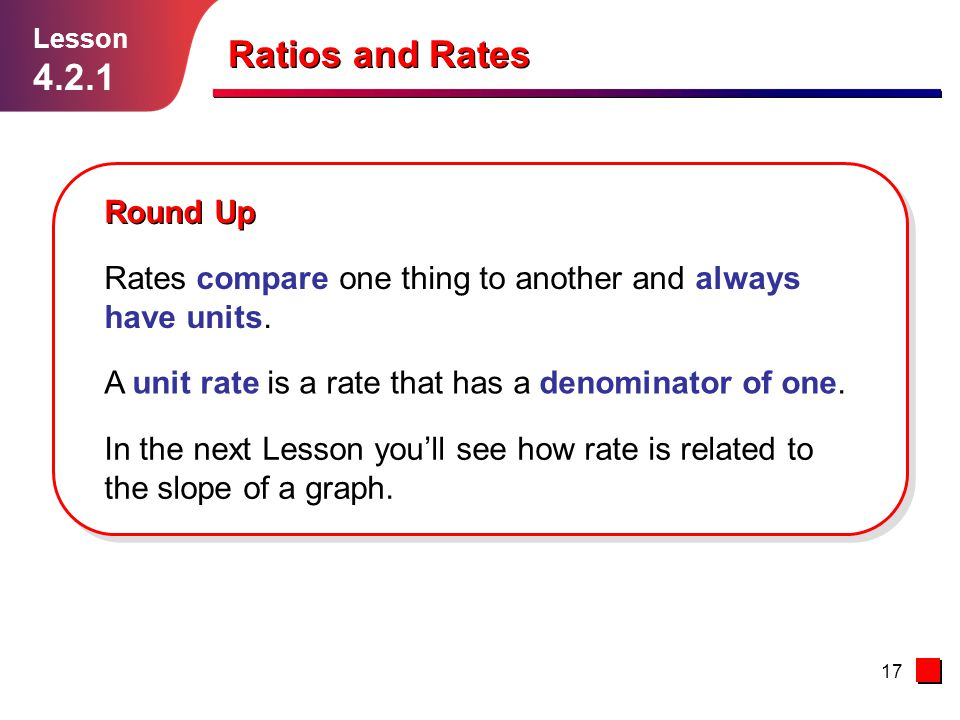 17 Ratios and Rates Lesson 4.2.1 Round Up Rates compare one thing to another and always have units. In the next Lesson you'll see how rate is related