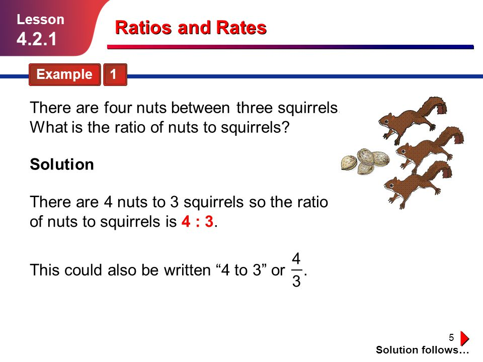 5 Ratios and Rates Example 1 Solution follows… Lesson 4.2.1 There are four nuts between three squirrels. What is the ratio of nuts to squirrels? Solut
