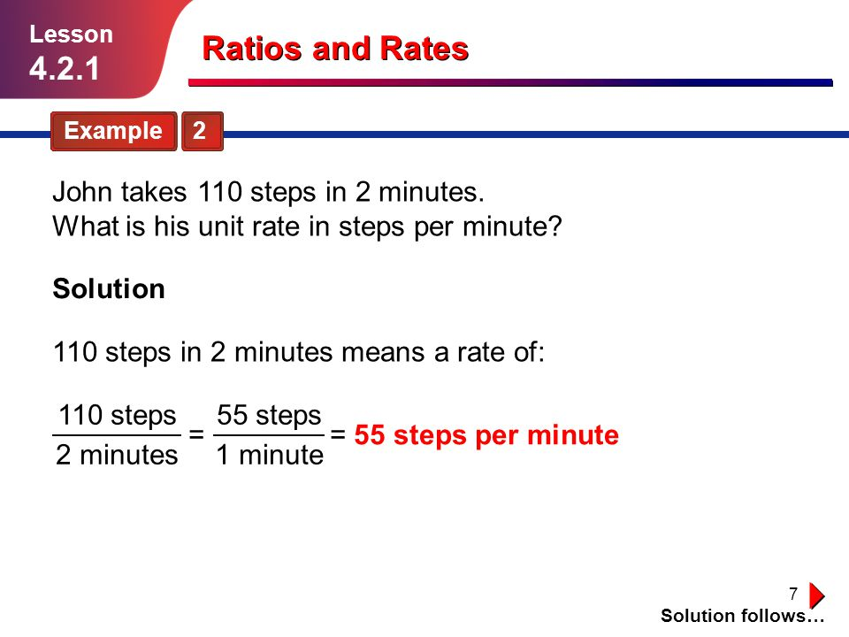 7 Ratios and Rates Example 2 Solution follows… Lesson 4.2.1 John takes 110 steps in 2 minutes. What is his unit rate in steps per minute? Solution 110