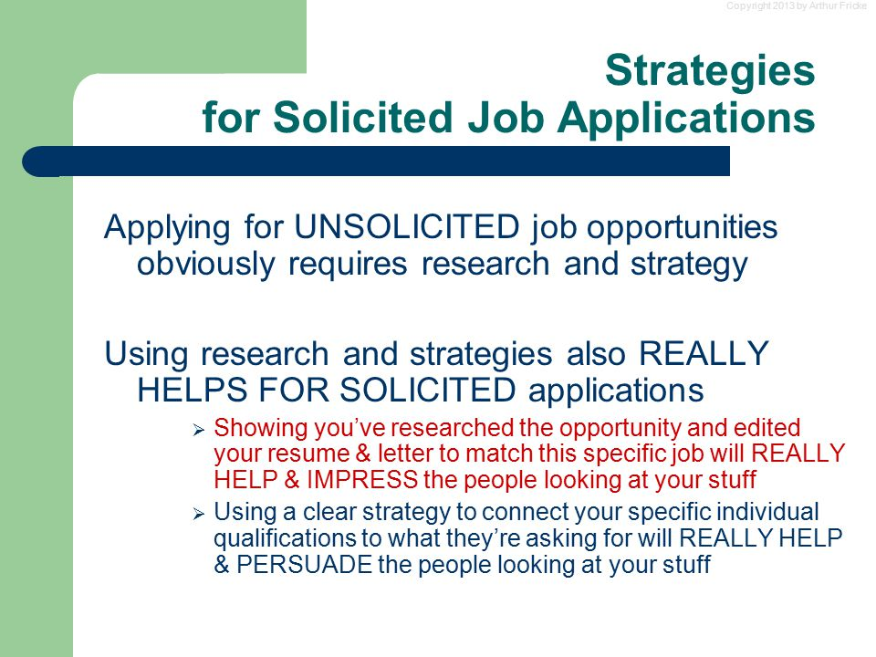 Copyright 2013 by Arthur Fricke Strategies for Solicited Job Applications Applying for UNSOLICITED job opportunities obviously requires research and s