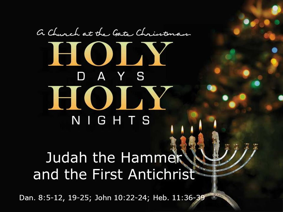 textbox center Judah the Hammer and the First Antichrist Dan. 8:5-12, 19-25; John 10:22-24; Heb. 11:36-39