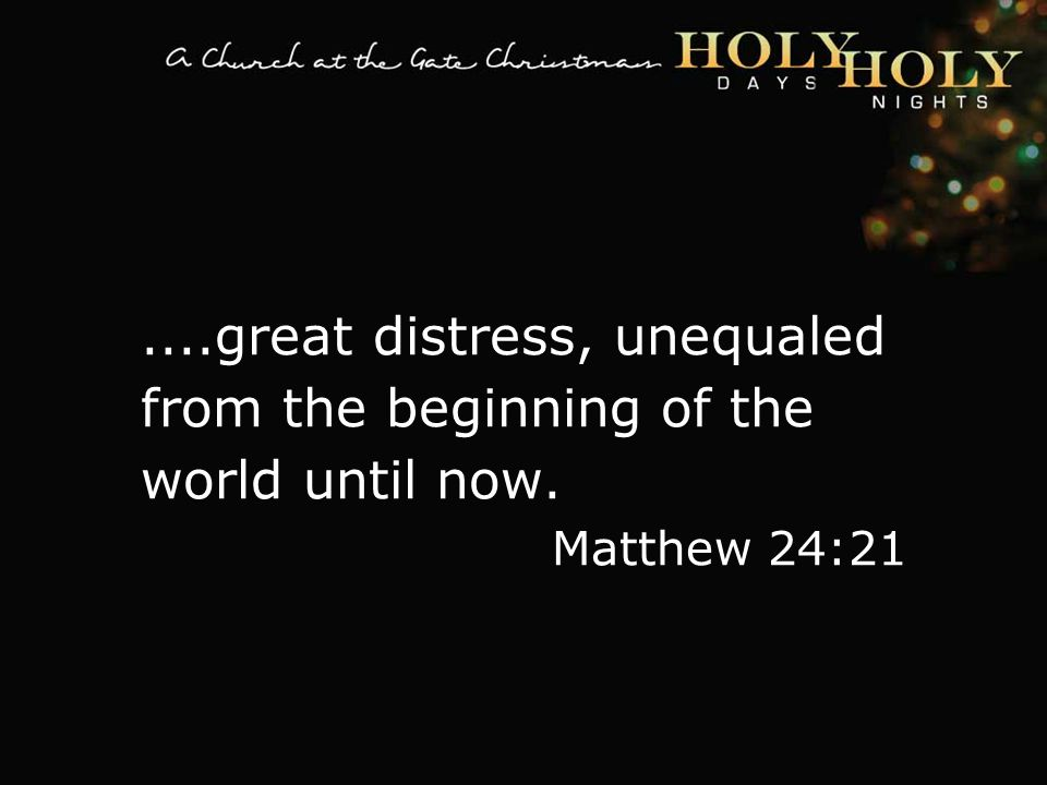 textbox center....great distress, unequaled from the beginning of the world until now.