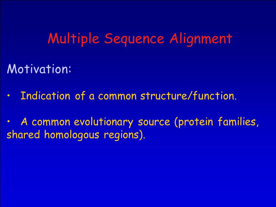 Multiple Sequence Alignment Motivation: Indication of a common structure/function.