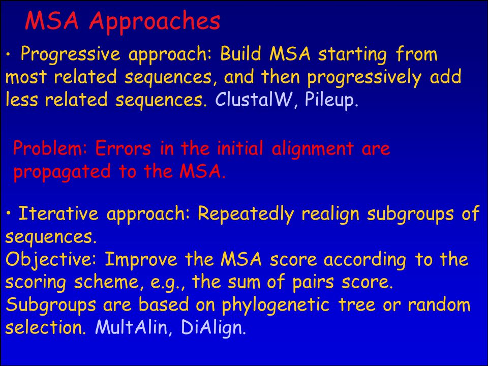 MSA Approaches Progressive approach: Build MSA starting from most related sequences, and then progressively add less related sequences.