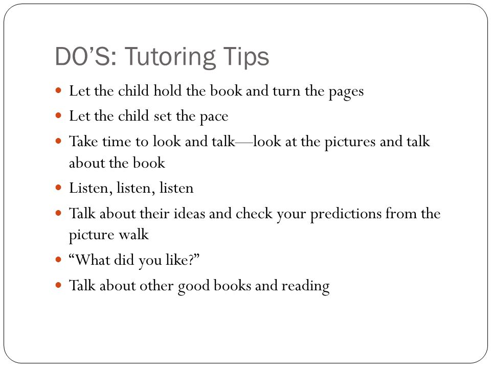 DO'S: Tutoring Tips Let the child hold the book and turn the pages Let the child set the pace Take time to look and talk—look at the pictures and talk about the book Listen, listen, listen Talk about their ideas and check your predictions from the picture walk What did you like? Talk about other good books and reading