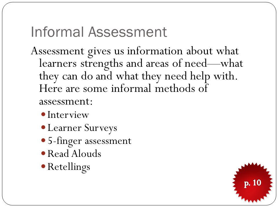 Informal Assessment Assessment gives us information about what learners strengths and areas of need—what they can do and what they need help with.