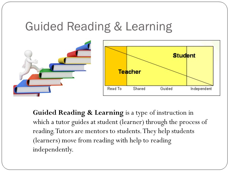 Guided Reading & Learning Guided Reading & Learning is a type of instruction in which a tutor guides at student (learner) through the process of reading.