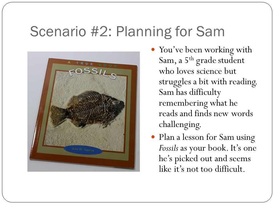 Scenario #2: Planning for Sam You've been working with Sam, a 5 th grade student who loves science but struggles a bit with reading.
