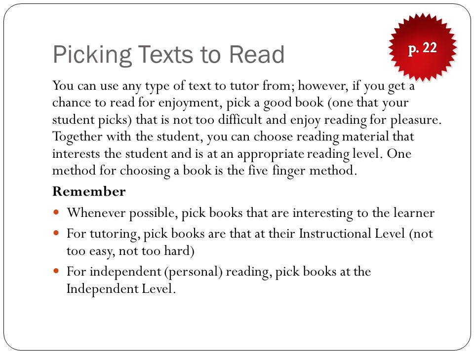 Picking Texts to Read You can use any type of text to tutor from; however, if you get a chance to read for enjoyment, pick a good book (one that your student picks) that is not too difficult and enjoy reading for pleasure.