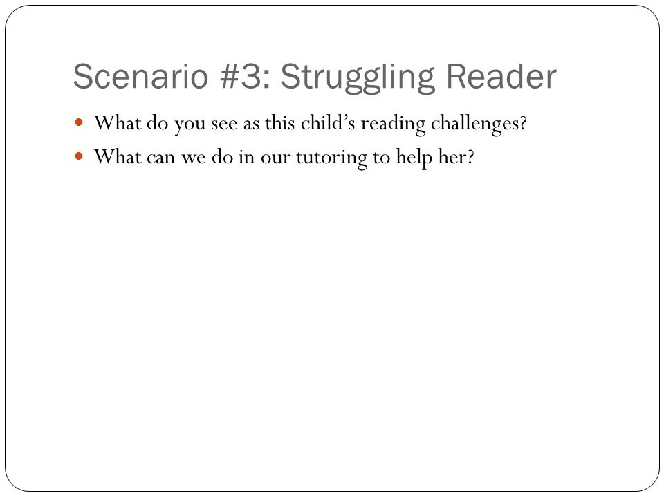 Scenario #3: Struggling Reader What do you see as this child's reading challenges.