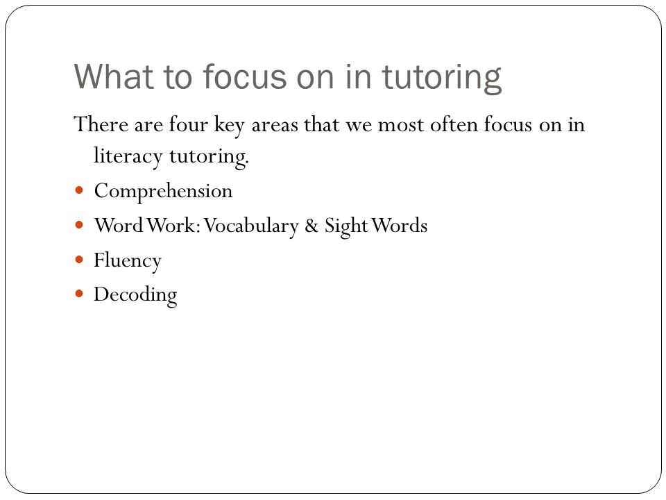 What to focus on in tutoring There are four key areas that we most often focus on in literacy tutoring.