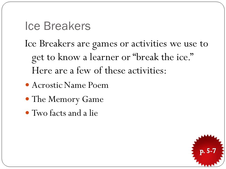 Ice Breakers Ice Breakers are games or activities we use to get to know a learner or break the ice. Here are a few of these activities: Acrostic Name Poem The Memory Game Two facts and a lie