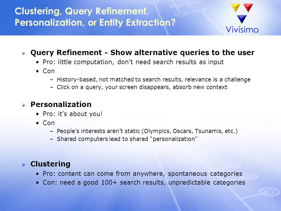 Clustering, Query Refinement, Personalization, or Entity Extraction?  Query Refinement - Show alternative queries to the user Pro: little computation