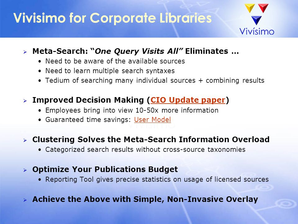 "Vivisimo for Corporate Libraries  Meta-Search: ""One Query Visits All"" Eliminates … Need to be aware of the available sources Need to learn multiple s"