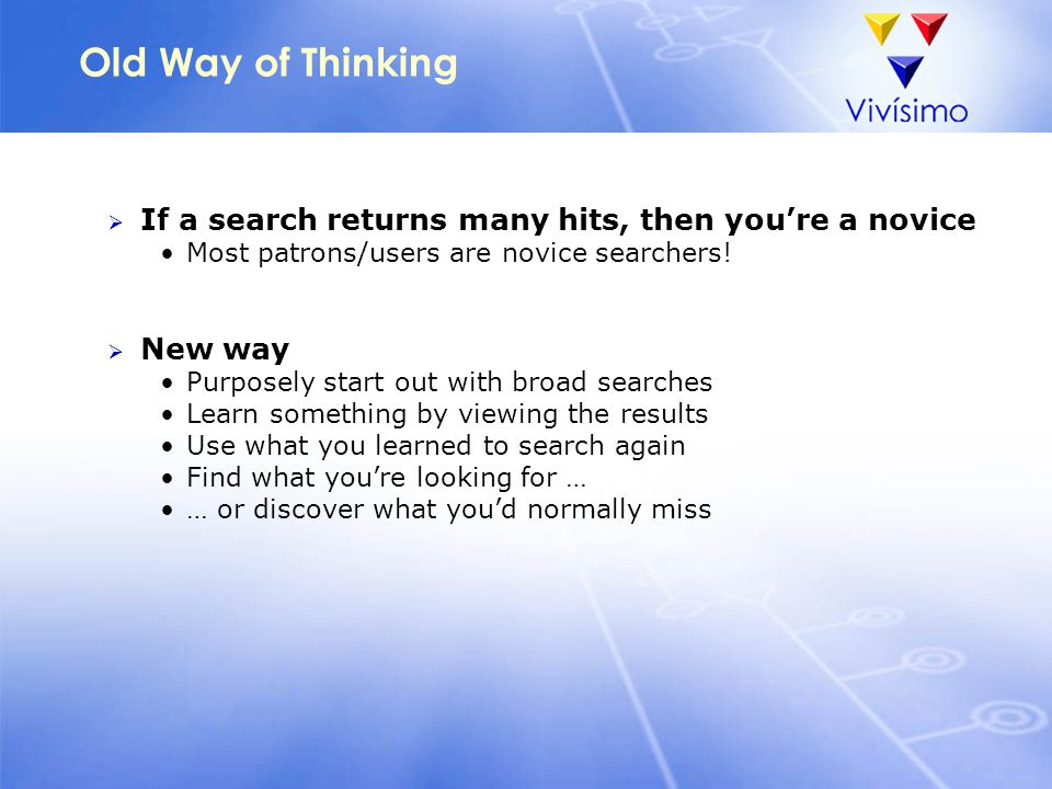 Old Way of Thinking  If a search returns many hits, then you're a novice Most patrons/users are novice searchers!  New way Purposely start out with