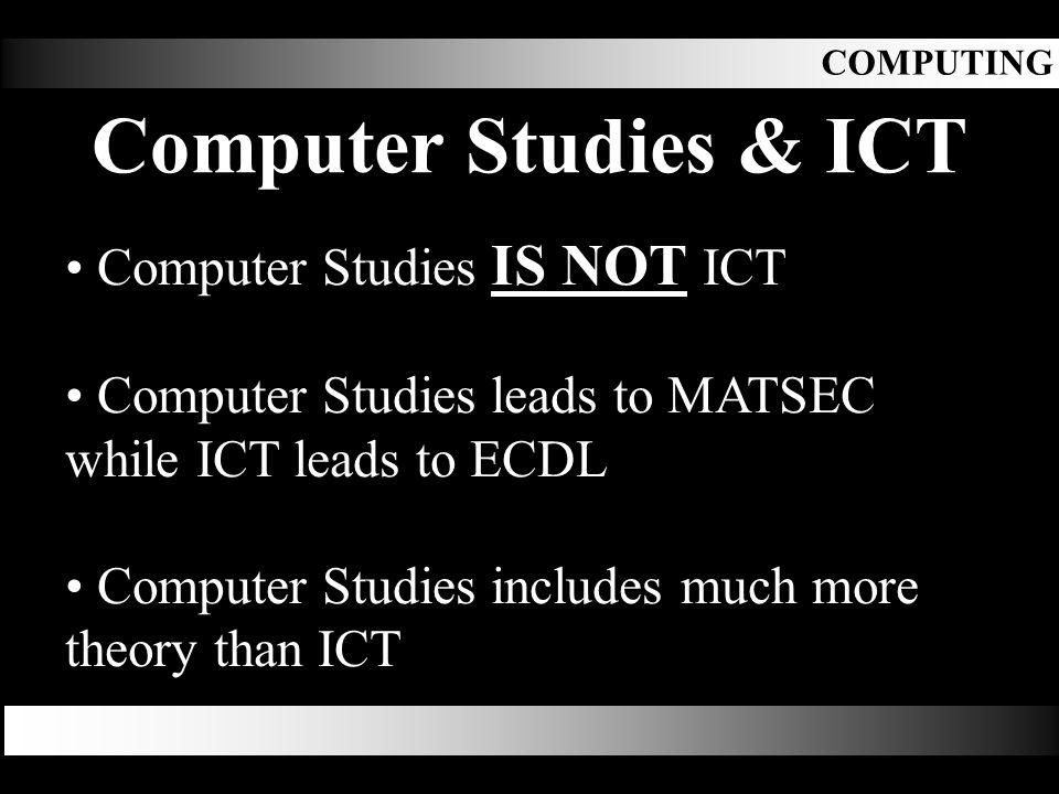 Computer Studies & ICT Computer Studies IS NOT ICT Computer Studies leads to MATSEC while ICT leads to ECDL Computer Studies includes much more theory than ICT COMPUTING