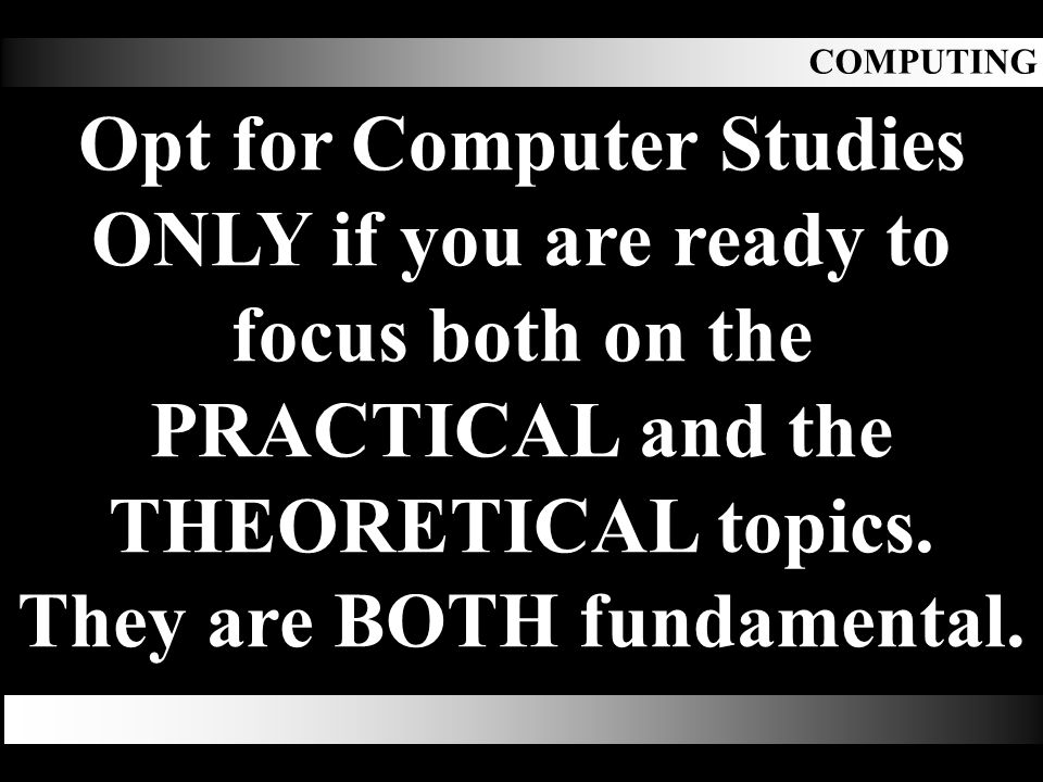COMPUTING Opt for Computer Studies ONLY if you are ready to focus both on the PRACTICAL and the THEORETICAL topics.