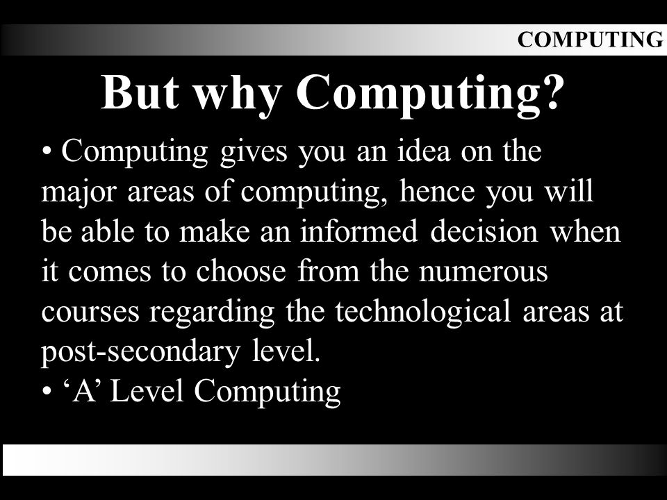 Computing gives you an idea on the major areas of computing, hence you will be able to make an informed decision when it comes to choose from the numerous courses regarding the technological areas at post-secondary level.