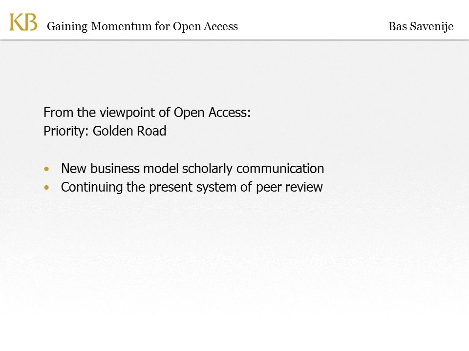 Gaining Momentum for Open Access From the viewpoint of Open Access: Priority: Golden Road New business model scholarly communication Continuing the present system of peer review Bas Savenije