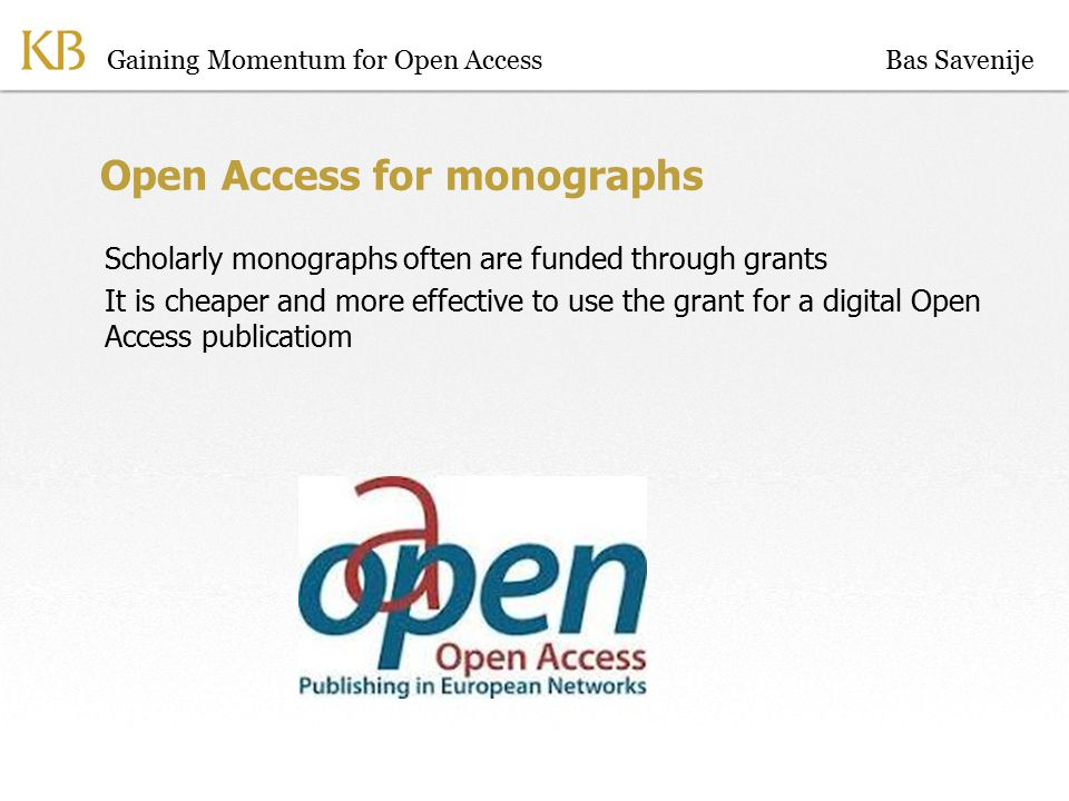 Gaining Momentum for Open Access Open Access for monographs Scholarly monographs often are funded through grants It is cheaper and more effective to use the grant for a digital Open Access publicatiom Bas Savenije